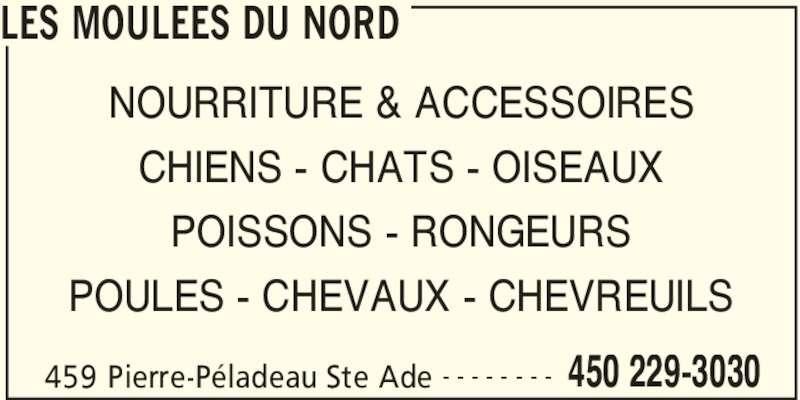 Les Moulées Du Nord (450-229-3030) - Annonce illustrée======= - LES MOULEES DU NORD 459 Pierre-Péladeau Ste Ade 450 229-3030- - - - - - - - NOURRITURE & ACCESSOIRES CHIENS - CHATS - OISEAUX POISSONS - RONGEURS POULES - CHEVAUX - CHEVREUILS