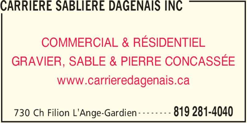 Carrière Sablière Dagenais Inc (819-281-4040) - Annonce illustrée======= - CARRIERE SABLIERE DAGENAIS INC 730 Ch Filion L'Ange-Gardien 819 281-4040- - - - - - - - COMMERCIAL & RÉSIDENTIEL GRAVIER, SABLE & PIERRE CONCASSÉE www.carrieredagenais.ca