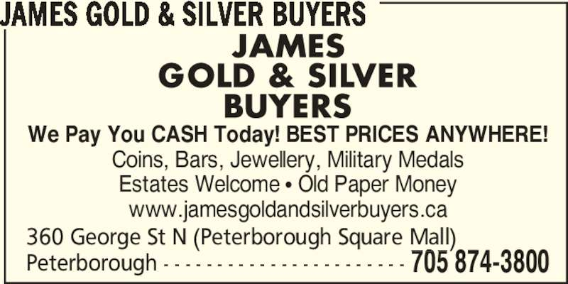 James Gold & Silver Buyers (705-874-3800) - Display Ad - JAMES GOLD & SILVER BUYERS Peterborough - - - - - - - - - - - - - - - - - - - - - - - 360 George St N (Peterborough Square Mall) 705 874-3800 We Pay You CASH Today! BEST PRICES ANYWHERE! Coins, Bars, Jewellery, Military Medals Estates Welcome π Old Paper Money www.jamesgoldandsilverbuyers.ca