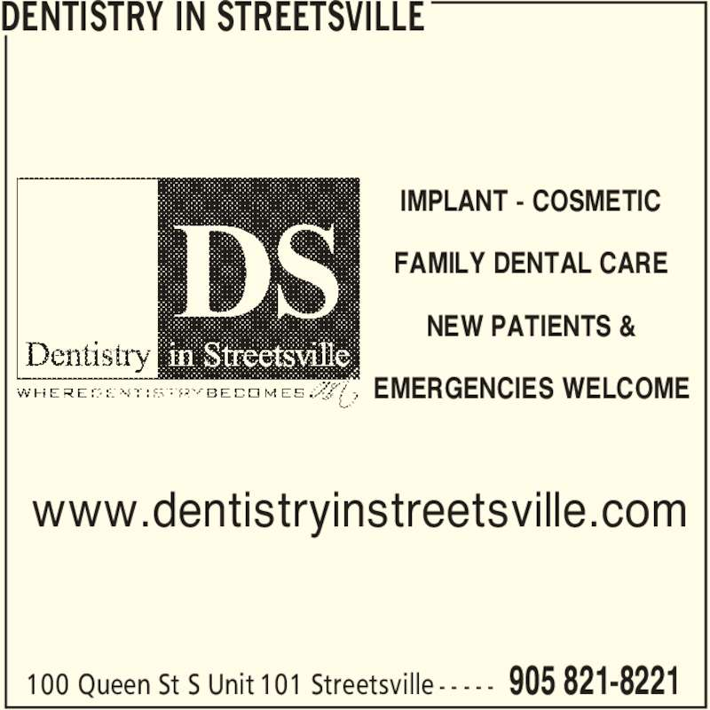 Dentistry in Streetsville (905-821-8221) - Display Ad - IMPLANT - COSMETIC FAMILY DENTAL CARE NEW PATIENTS & EMERGENCIES WELCOME DENTISTRY IN STREETSVILLE 905 821-8221100 Queen St S Unit 101 Streetsville - - - - - www.dentistryinstreetsville.com