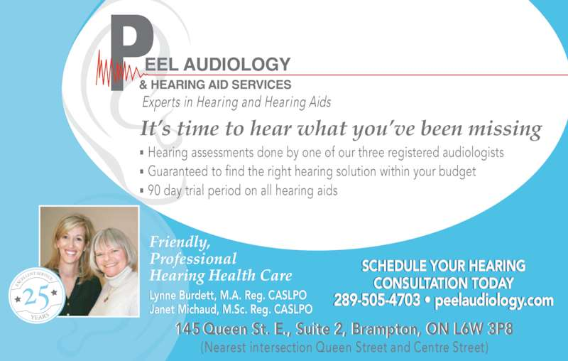 Peel Audiology And Hearing Aid Services (905-874-4911) - Display Ad - Lynne Burdett, M.A. Reg. CASLPO Janet Michaud, M.Sc. Reg. CASLPO SCHEDULE YOUR HEARING CONSULTATION TODAY 289-505-4703 • peelaudiology.com It's time to hear what you've been missing Friendly, Professional Hearing Health Care 145 Queen St. E., Suite 2, Brampton, ON L6W 3P8 (Nearest intersection Queen Street and Centre Street) Hearing assessments done by one of our three registered audiologists Guaranteed to find the right hearing solution within your budget 90 day trial period on all hearing aids