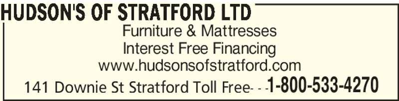 Hudson's Of Stratford Ltd (5192719520) - Display Ad - Furniture & Mattresses Interest Free Financing www.hudsonsofstratford.com 141 Downie St Stratford Toll Free- - - HUDSON'S OF STRATFORD LTD 1-800-533-4270 Furniture & Mattresses Interest Free Financing www.hudsonsofstratford.com 141 Downie St Stratford Toll Free- - - HUDSON'S OF STRATFORD LTD 1-800-533-4270