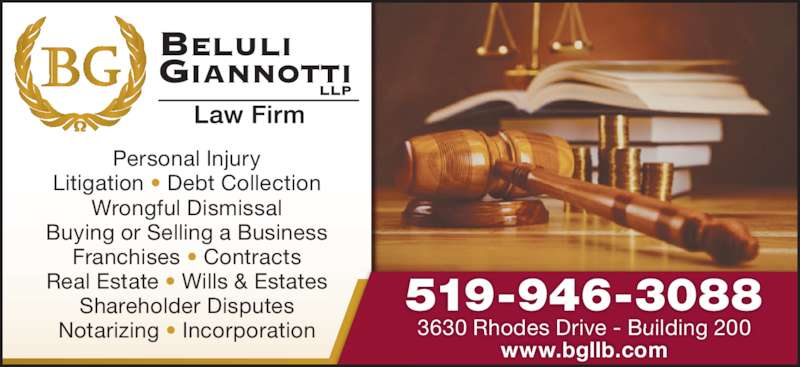 Beluli Giannotti Law Firm (5199463088) - Display Ad - Personal Injury Litigation • Debt Collection Wrongful Dismissal Buying or Selling a Business Franchises • Contracts Real Estate • Wills & Estates Shareholder Disputes Notarizing • Incorporation 3630 Rhodes Drive - Building 200 www.bgllb.com 519-946-3088