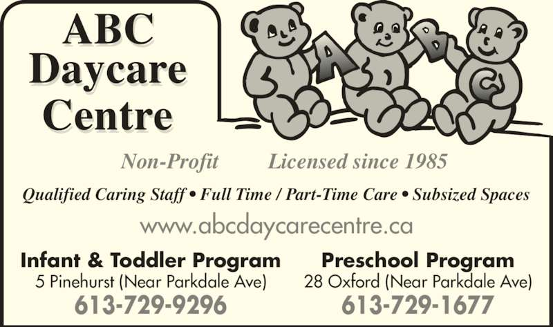 ABC Daycare Centre (613-729-1677) - Display Ad - Infant & Toddler Program 5 Pinehurst (Near Parkdale Ave) 613-729-9296 Preschool Program 28 Oxford (Near Parkdale Ave) 613-729-1677 www.abcdaycarecentre.ca Qualified Caring Staff • Full Time / Part-Time Care • Subsized Spaces Non-Profit Licensed since 1985