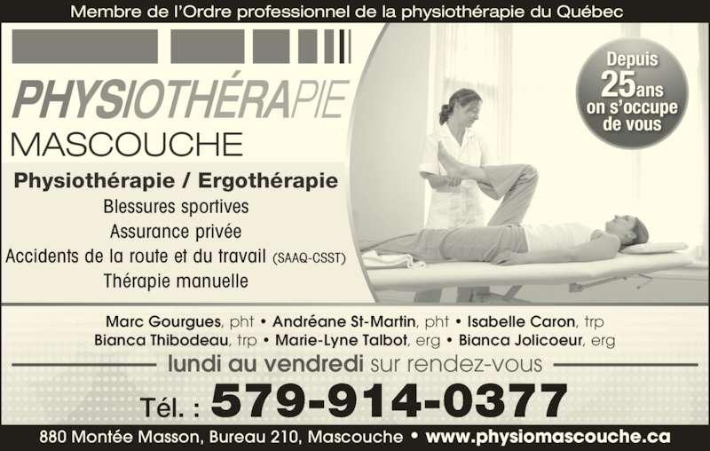 Physiothérapie Mascouche (450-474-5583) - Annonce illustrée======= - Blessures sportives Assurance privée Accidents de la route et du travail (SAAQ-CSST) Thérapie manuelle Membre de l'Ordre professionnel de la physiothérapie du Québec    880 Montée Masson, Bureau 210, Mascouche • www.physiomascouche.ca Physiothérapie / Ergothérapie Depuis 25ans on s'occupe de vous 579-914-0377Tél. : Marc Gourgues, pht • Andréane St-Martin, pht • Isabelle Caron, trp Bianca Thibodeau, trp • Marie-Lyne Talbot, erg • Bianca Jolicoeur, erg lundi au vendredi sur rendez-vous