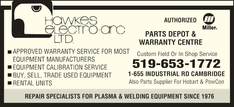 Hawkes Electro Arc Ltd (519-653-1772) - Display Ad - AUTHORIZED PARTS DEPOT & APPROVED WARRANTY SERVICE FOR MOST EQUIPMENT MANUFACTURERS EQUIPMENT CALIBRATION SERVICE BUY, SELL, TRADE USED EQUIPMENT RENTAL UNITS Custom Field Or In Shop Service 519-653-1772 1-655 INDUSTRIAL RD CAMBRIDGE Also Parts Supplier For Hobart & PowCon WARRANTY CENTRE REPAIR SPECIALISTS FOR PLASMA & WELDING EQUIPMENT SINCE 1976