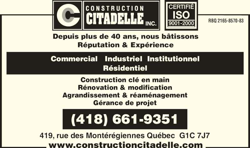 Construction Citadelle Inc (418-661-9351) - Annonce illustrée======= - Depuis plus de 40 ans, nous bâtissons Réputation & Expérience Construction clé en main Rénovation & modification Agrandissement & réaménagement Gérance de projet RBQ 2165-8570-83 419, rue des Montérégiennes Québec  G1C 7J7 Résidentiel (418) 661-9351 CERTIFIÉ 9001-2000 ISO Commercial   Industriel  Institutionnel