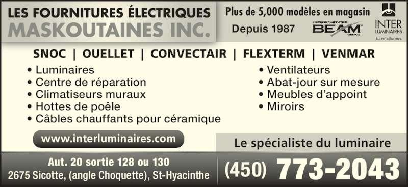 Fournitures Électriques Maskoutaines Inc (450-773-2043) - Annonce illustrée======= - Depuis 1987 Plus de 5,000 modèles en magasin SNOC  |  OUELLET  |  CONVECTAIR  |  FLEXTERM  |  VENMAR • Luminaires    • Ventilateurs • Climatiseurs muraux   • Meubles d'appoint • Hottes de poêle    • Miroirs • Centre de réparation   • Abat-jour sur mesure • Câbles chauffants pour céramique Le spécialiste du luminairewww.interluminaires.com (450) 773-2043Aut. 20 sortie 128 ou 1302675 Sicotte, (angle Choquette), St-Hyacinthe