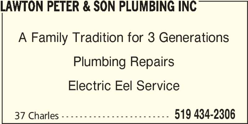 Lawton Peter & Son Plumbing Inc (519-434-2306) - Display Ad - LAWTON PETER & SON PLUMBING INC 37 Charles - - - - - - - - - - - - - - - - - - - - - - - - 519 434-2306 A Family Tradition for 3 Generations Plumbing Repairs Electric Eel Service