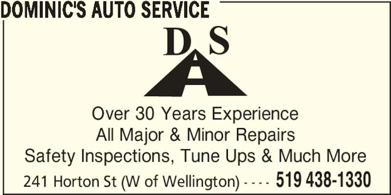 Dominic's Auto Service (519-438-1330) - Display Ad - Over 30 Years Experience All Major & Minor Repairs 241 Horton St (W of Wellington) - - - - 519 438-1330 DOMINIC'S AUTO SERVICE Safety Inspections, Tune Ups & Much More