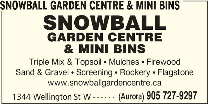 Snowball Mini Bins (905-727-9297) - Display Ad - SNOWBALL GARDEN CENTRE & MINI BINS Triple Mix & Topsoil π Mulches π Firewood Sand & Gravel π Screening π Rockery π Flagstone www.snowballgardencentre.ca 1344 Wellington St W - - - - - - (Aurora) 905 727-9297
