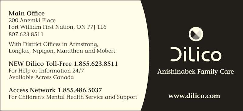 Dilico Anishinabek Family Care (807-623-8511) - Display Ad - Main Office 200 Anemki Place Fort William First Nation, ON P7J 1L6 807.623.8511 With District Offices in Armstrong,   Longlac, Nipigon, Marathon and Mobert NEW Dilico Toll-Free 1.855.623.8511 For Help or Information 24/7  Available Across Canada Access Network 1.855.486.5037 For Children's Mental Health Service and Support www.dilico.com