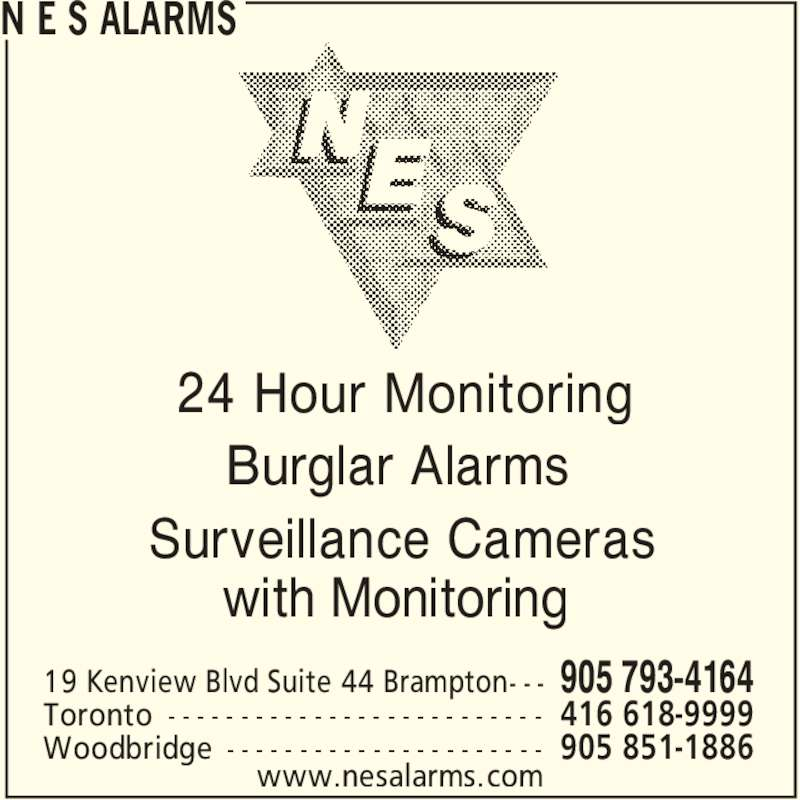 N E S Alarms (905-793-4164) - Display Ad - N E S ALARMS www.nesalarms.com 24 Hour Monitoring Burglar Alarms Surveillance Cameras with Monitoring 905 793-416419 Kenview Blvd Suite 44 Brampton- - - 416 618-9999Toronto - - - - - - - - - - - - - - - - - - - - - - - - - - 905 851-1886Woodbridge - - - - - - - - - - - - - - - - - - - - - -