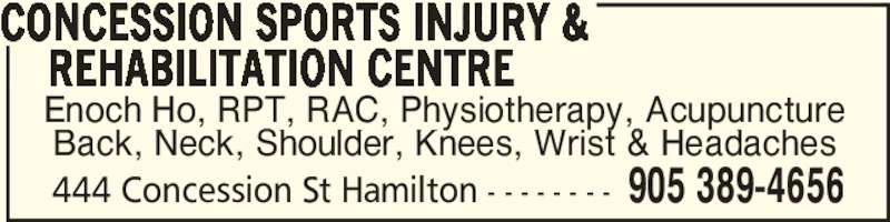 Concession Sports Injury & Rehabilitation Centre (905-389-4656) - Display Ad - 444 Concession St Hamilton - - - - - - - - 905 389-4656 Enoch Ho, RPT, RAC, Physiotherapy, Acupuncture Back, Neck, Shoulder, Knees, Wrist & Headaches CONCESSION SPORTS INJURY &     REHABILITATION CENTRE