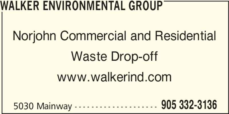 Walker Environmental Group (905-332-3136) - Display Ad - 5030 Mainway - - - - - - - - - - - - - - - - - - - - 905 332-3136 WALKER ENVIRONMENTAL GROUP Norjohn Commercial and Residential Waste Drop-off www.walkerind.com