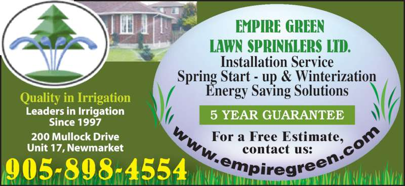Empire Green Lawn Sprinklers Ltd (905-898-4554) - Display Ad - Leaders in Irrigation Since 1997 905-898-4554 200 Mullock Drive Unit 17, Newmarket Installation Service Spring Start - up & Winterization Energy Saving Solutions For a Free Estimate, contact us: EMPIRE GREEN LAWN SPRINKLERS LTD. 5 YEAR GUARANTEE Quality in Irrigation