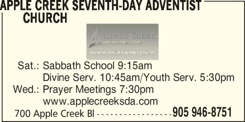 Apple Creek Seventh-Day Adventist Church (905-946-8751) - Display Ad - 905 946-8751 open your heart to God Seventh-day Adventist Church APPLE CREEK SEVENTH-DAY ADVENTIST           CHURCH 700 Apple Creek Bl - - - - - - - - - - - - - - - - -  Sat.: Sabbath School 9:15am   Divine Serv. 10:45am/Youth Serv. 5:30pm  Wed.: Prayer Meetings 7:30pm   www.applecreeksda.com