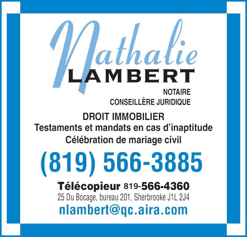 Lambert Nathalie (819-566-3885) - Annonce illustrée======= - NOTAIRE CONSEILLÈRE JURIDIQUE (819) 566-3885 Télécopieur 819-566-4360 25 Du Bocage, bureau 201, Sherbrooke J1L 2J4 DROIT IMMOBILIER Testaments et mandats en cas d'inaptitude Célébration de mariage civil