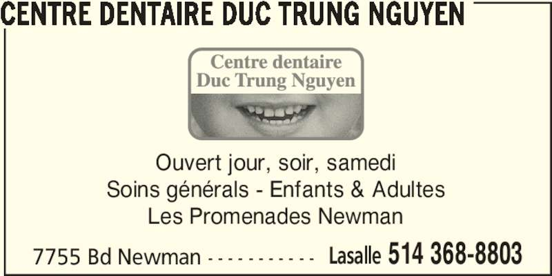 Centre Dentaire Duc Trung Nguyen (5143688803) - Annonce illustrée======= - 7755 Bd Newman - - - - - - - - - - - Lasalle 514 368-8803 Ouvert jour, soir, samedi Soins générals - Enfants & Adultes Les Promenades Newman CENTRE DENTAIRE DUC TRUNG NGUYEN