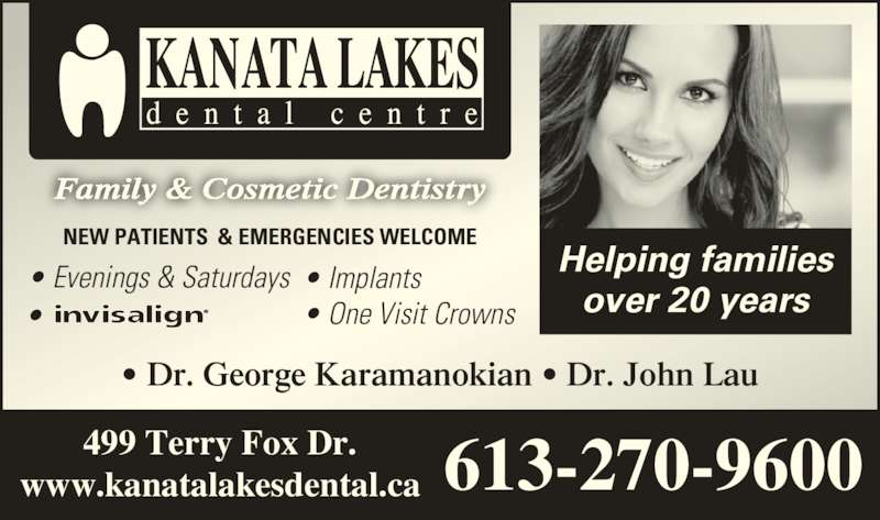 Kanata Lakes Dental (6132709600) - Display Ad - 499 Terry Fox Dr. www.kanatalakesdental.ca 613-270-9600 Helping families over 20 years NEW PATIENTS  & EMERGENCIES WELCOME • Evenings & Saturdays • Implants • One Visit Crowns• • Dr. George Karamanokian • Dr. John Lau Family & Cosmetic Dentistry