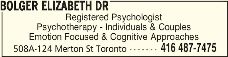Dr Elizabeth Bolger (416-487-7475) - Display Ad - 508A-124 Merton St Toronto - - - - - - - 416 487-7475 Registered Psychologist Psychotherapy - Individuals & Couples Emotion Focused & Cognitive Approaches BOLGER ELIZABETH DR