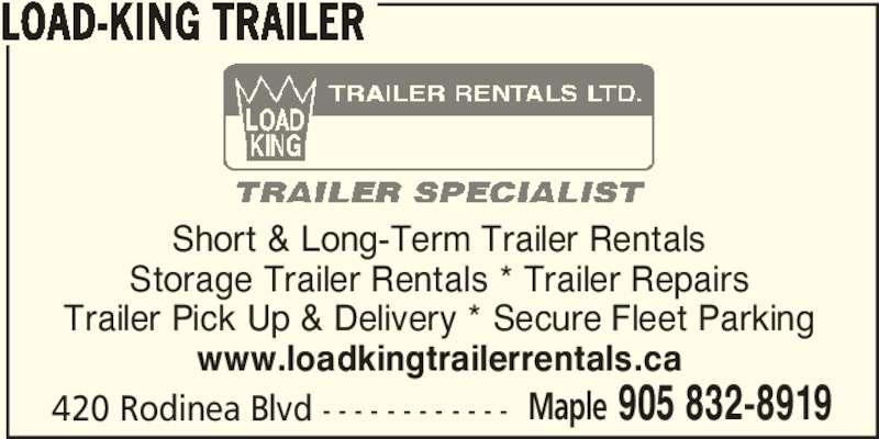 Load-King Trailer (905-832-8919) - Display Ad - LOAD-KING TRAILER 420 Rodinea Blvd - - - - - - - - - - - - Maple 905 832-8919 Short & Long-Term Trailer Rentals Storage Trailer Rentals * Trailer Repairs Trailer Pick Up & Delivery * Secure Fleet Parking www.loadkingtrailerrentals.ca