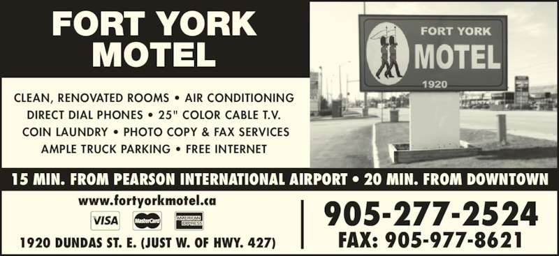 """Fort York Motel (905-277-2524) - Display Ad - 15 MIN. FROM PEARSON INTERNATIONAL AIRPORT • 20 MIN. FROM DOWNTOWN 905-277-2524 FAX: 905-977-86211920 DUNDAS ST. E. (JUST W. OF HWY. 427) www.fortyorkmotel.ca FORT YORK MOTEL CLEAN, RENOVATED ROOMS • AIR CONDITIONING DIRECT DIAL PHONES • 25"""" COLOR CABLE T.V.  COIN LAUNDRY • PHOTO COPY & FAX SERVICES AMPLE TRUCK PARKING • FREE INTERNET"""