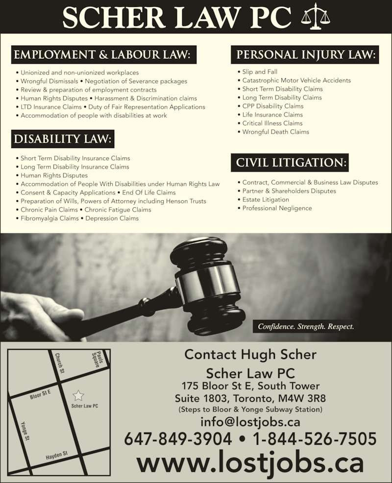 Scher Law (4165159686) - Display Ad - www.lostjobs.ca Contact Hugh Scher Scher Law PC 175 Bloor St E, South Tower Suite 1803, Toronto, M4W 3R8 (Steps to Bloor & Yonge Subway Station) 647-849-3904 • 1-844-526-7505 Confidence. Strength. Respect. Employment & LABOUR law: Civil Litigation:  Disability law: Personal Injury law: Scher Law PC Bloor  St E Hayden  St Pauls Square Church St Yonge St • Slip and Fall • Catastrophic Motor Vehicle Accidents • Short Term Disability Claims • Long Term Disability Claims • CPP Disability Claims • Life Insurance Claims • Critical Illness Claims • Wrongful Death Claims • Unionized and non-unionized workplaces • Wrongful Dismissals • Negotiation of Severance packages • Review & preparation of employment contracts • Human Rights Disputes • Harassment & Discrimination claims  • LTD Insurance Claims • Duty of Fair Representation Applications • Accommodation of people with disabilities at work • Short Term Disability Insurance Claims • Long Term Disability Insurance Claims • Human Rights Disputes • Accommodation of People With Disabilities under Human Rights Law • Consent & Capacity Applications • End Of Life Claims • Preparation of Wills, Powers of Attorney including Henson Trusts • Chronic Pain Claims • Chronic Fatigue Claims • Fibromyalgia Claims • Depression Claims • Contract, Commercial & Business Law Disputes • Partner & Shareholders Disputes • Estate Litigation • Professional Negligence SCHER LAW PC