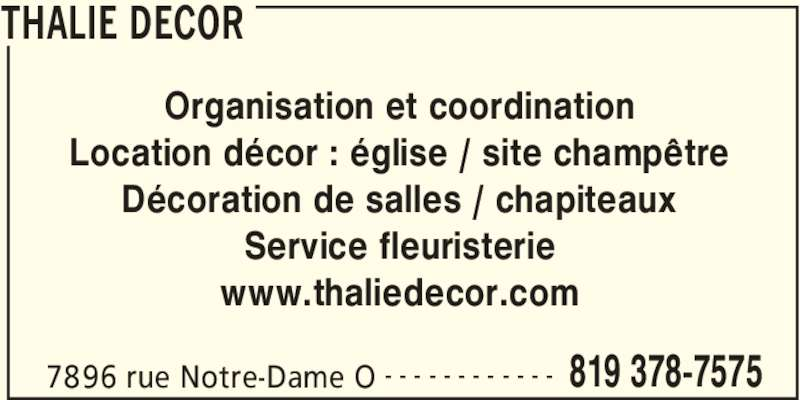 Thalie Décor (819-378-7575) - Annonce illustrée======= - THALIE DECOR 7896 rue Notre-Dame O 819 378-7575- - - - - - - - - - - - Organisation et coordination Location décor : église / site champêtre Décoration de salles / chapiteaux Service fleuristerie www.thaliedecor.com
