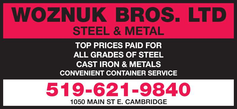 Woznuk Bros Ltd Steel & Metal (519-621-9840) - Display Ad - ALL GRADES OF STEEL CAST IRON & METALS CONVENIENT CONTAINER SERVICE 1050 MAIN ST E. CAMBRIDGE TOP PRICES PAID FOR WOZNUK BROS. LTD 519-621-9840 STEEL & METAL