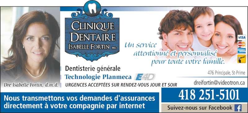 Fortin Isabelle Dr (4182515101) - Annonce illustrée======= - Dentisterie générale Dre Isabelle Fortin, d.m.d. URGENCES ACCEPTÉES SUR RENDEZ-VOUS JOUR ET SOIR Nous transmettons vos demandes d'assurances directement à votre compagnie par internet Technologie Planmeca Suivez-nous sur Facebook Un service      attentionné et personnalisé               pour toute votre famille. 476 Principale, St-Prime 418 251-5101