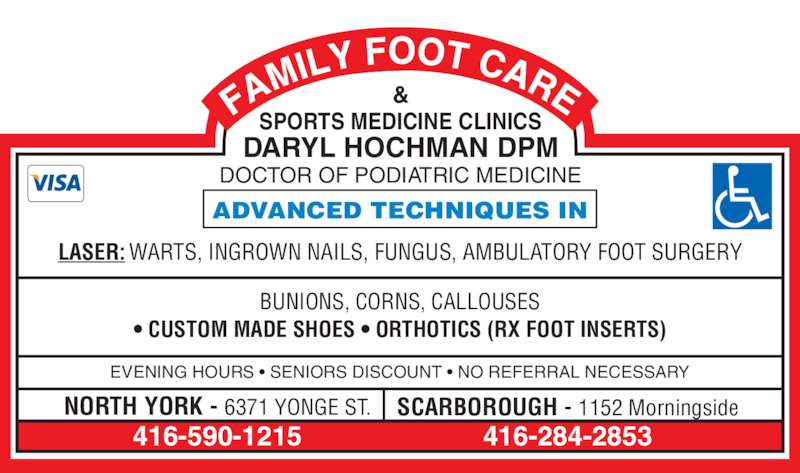 Hochman Daryl (416-590-1215) - Display Ad - 416-590-1215 EVENING HOURS • SENIORS DISCOUNT • NO REFERRAL NECESSARY NORTH YORK - 6371 YONGE ST. SCARBOROUGH - 1152 Morningside • CUSTOM MADE SHOES • ORTHOTICS (RX FOOT INSERTS) LASER: WARTS, INGROWN NAILS, FUNGUS, AMBULATORY FOOT SURGERY ADVANCED TECHNIQUES IN & SPORTS MEDICINE CLINICS DOCTOR OF PODIATRIC MEDICINE DARYL HOCHMAN DPM 416-284-2853 BUNIONS, CORNS, CALLOUSES