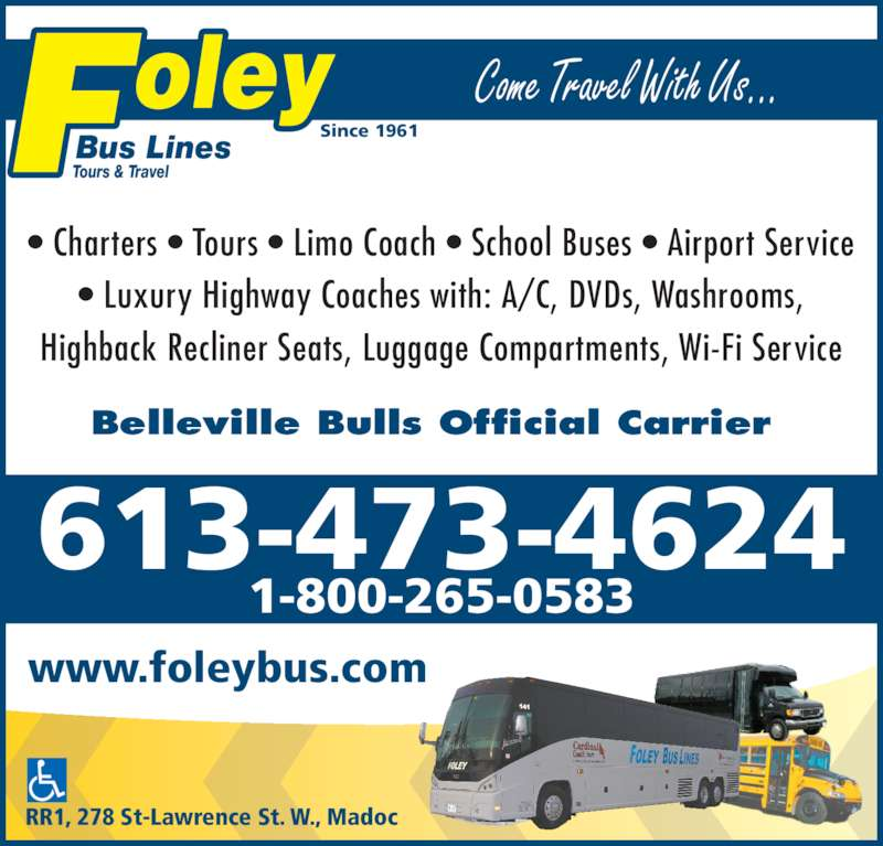 Foley Bus Lines Tours & Travel (613-473-4624) - Display Ad - • Charters • Tours • Limo Coach • School Buses • Airport Service www.foleybus.com Come Travel With Us... Belleville Bulls Official Carrier • Luxury Highway Coaches with: A/C, DVDs, Washrooms, Highback Recliner Seats, Luggage Compartments, Wi-Fi Service Since 1961 Bus Lines Tours & Travel RR1, 278 St-Lawrence St. W., Madoc 613-473-4624 1-800-265-0583