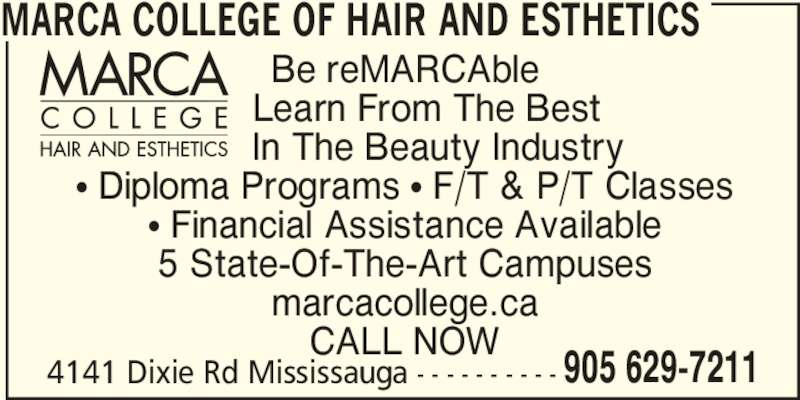 Marca College Of Hair And Esthetics (905-629-7211) - Display Ad - 905 629-7211 MARCA COLLEGE OF HAIR AND ESTHETICS Be reMARCAble     Learn From The Best       In The Beauty Industry π Diploma Programs π F/T & P/T Classes π Financial Assistance Available 5 State-Of-The-Art Campuses marcacollege.ca CALL NOW 4141 Dixie Rd Mississauga - - - - - - - - - -