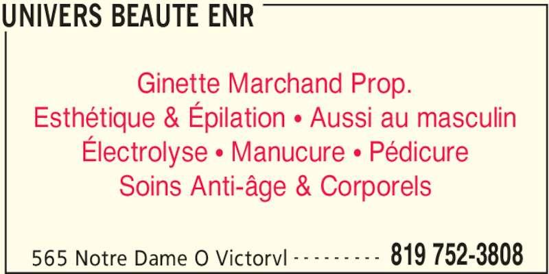 Univers Beauté Enr (819-752-3808) - Annonce illustrée======= - UNIVERS BEAUTE ENR 565 Notre Dame O Victorvl 819 752-3808- - - - - - - - - Ginette Marchand Prop. Esthétique & Épilation • Aussi au masculin Électrolyse • Manucure • Pédicure Soins Anti-âge & Corporels