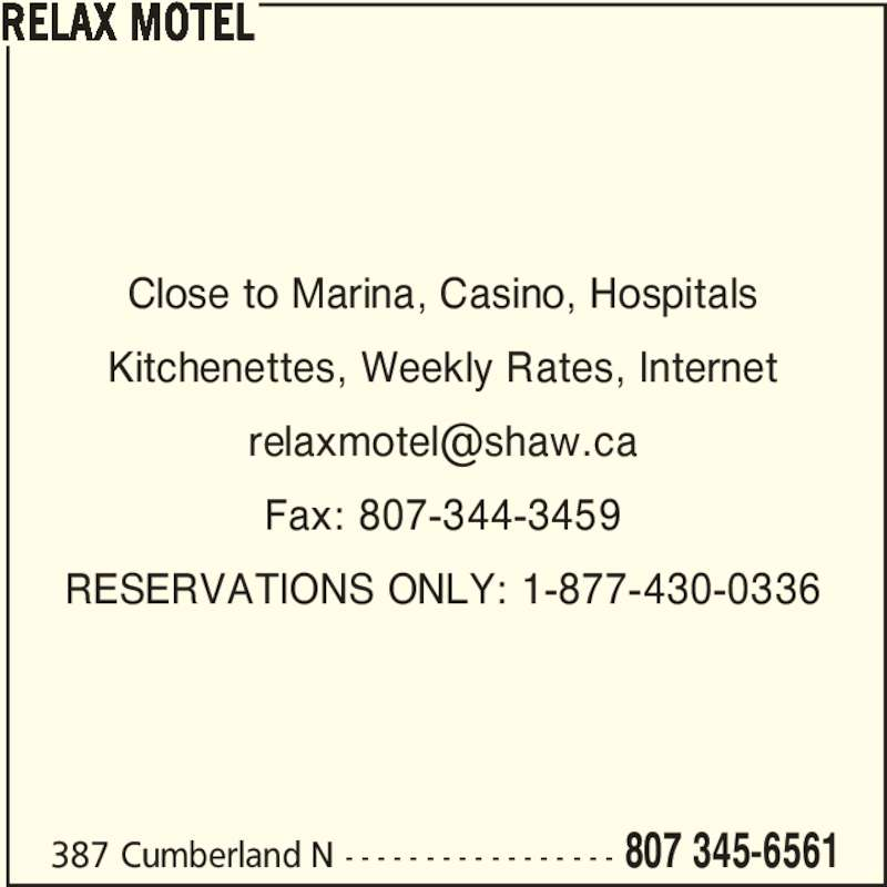 Relax Motel (807-345-6561) - Display Ad - 387 Cumberland N - - - - - - - - - - - - - - - - - 807 345-6561 Kitchenettes, Weekly Rates, Internet Fax: 807-344-3459 RESERVATIONS ONLY: 1-877-430-0336 RELAX MOTEL Close to Marina, Casino, Hospitals
