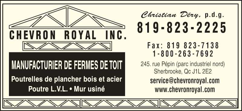Chevron Royal Inc (819-823-2225) - Annonce illustrée======= - 8 1 9 - 8 2 3 - 2 2 2 5 245. rue Pépin (parc industriel nord) Sherbrooke, Qc J1L 2E2MANUFACTURIER DE FERMES DE TOIT Poutrelles de plancher bois et acier Poutre L.V.L. • Mur usiné Christian Déry, p.d.g. F a x :  8 1 9  8 2 3 - 7 1 3 8 1 - 8 0 0 - 2 6 3 - 7 6 9 2 www.chevronroyal.com