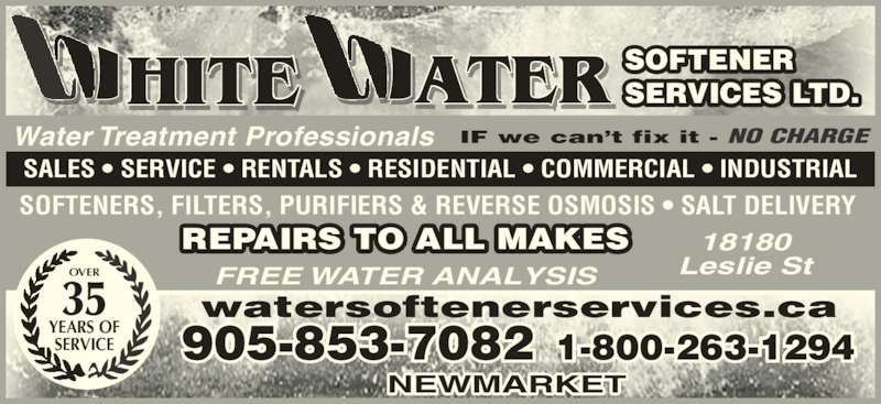 White Water Softener Services Ltd (905-853-7082) - Display Ad - Water Treatment Professionals IF we can't fix it - NO CHARGE SALES • SERVICE • RENTALS • RESIDENTIAL • COMMERCIAL • INDUSTRIAL REPAIRS TO ALL MAKES SOFTENERS, FILTERS, PURIFIERS & REVERSE OSMOSIS • SALT DELIVERY FREE WATER ANALYSIS 18180 Leslie StOVER 35 YEARS OF SERVICE watersoftenerservices.ca 905-853-7082 1-800-263-1294 NEWMARKET SOFTENER SERVICES LTD.HITE ATER