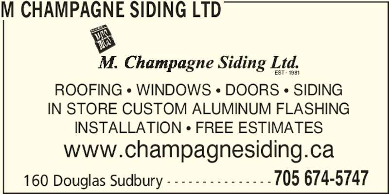 M Champagne Siding Ltd (705-674-5747) - Display Ad - 160 Douglas Sudbury - - - - - - - - - - - - - - - 705 674-5747 M CHAMPAGNE SIDING LTD ROOFING π WINDOWS π DOORS π SIDING IN STORE CUSTOM ALUMINUM FLASHING INSTALLATION π FREE ESTIMATES www.champagnesiding.ca 160 Douglas Sudbury - - - - - - - - - - - - - - - 705 674-5747 M CHAMPAGNE SIDING LTD ROOFING π WINDOWS π DOORS π SIDING IN STORE CUSTOM ALUMINUM FLASHING INSTALLATION π FREE ESTIMATES www.champagnesiding.ca