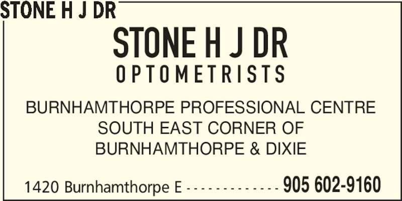 Stone H J Dr (905-602-9160) - Display Ad - 1420 Burnhamthorpe E - - - - - - - - - - - - - 905 602-9160 STONE H J DR BURNHAMTHORPE PROFESSIONAL CENTRE SOUTH EAST CORNER OF BURNHAMTHORPE & DIXIE STONE H J DR O P T O M E T R I S T S