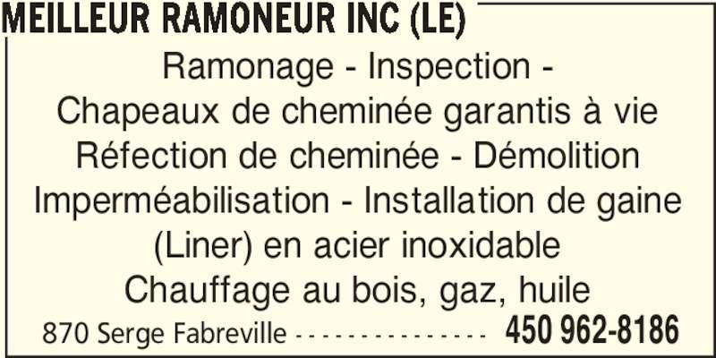 Le Meilleur Ramoneur Inc (450-962-8186) - Annonce illustrée======= - 870 Serge Fabreville - - - - - - - - - - - - - - - 450 962-8186 MEILLEUR RAMONEUR INC (LE) Ramonage - Inspection - Chapeaux de cheminée garantis à vie Réfection de cheminée - Démolition Imperméabilisation - Installation de gaine (Liner) en acier inoxidable Chauffage au bois, gaz, huile