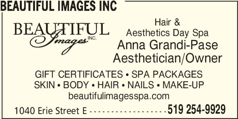 Beautiful Images Hair & Aesthetics Day Spa (5192549929) - Display Ad - 519 254-9929 BEAUTIFUL IMAGES INC GIFT CERTIFICATES π SPA PACKAGES SKIN π BODY π HAIR π NAILS π MAKE-UP beautifulimagesspa.com 1040 Erie Street E - - - - - - - - - - - - - - - - - - Hair & Aesthetics Day Spa Anna Grandi-Pase Aesthetician/Owner