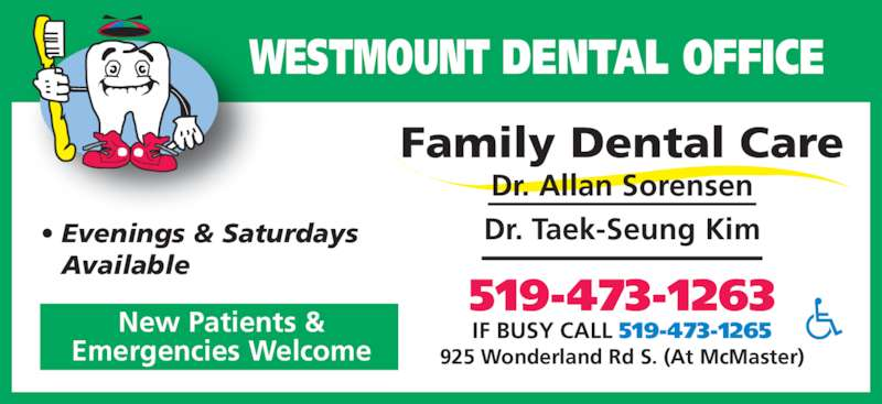 Westmount Dental Office (519-473-1263) - Display Ad - Dr. Allan Sorensen Dr. Taek-Seung Kim• Evenings & Saturdays  Available New Patients & Emergencies Welcome 519-473-1263 925 Wonderland Rd S. (At McMaster) IF BUSY CALL 519-473-1265 Family Dental Care WESTMOUNT DENTAL OFFICE