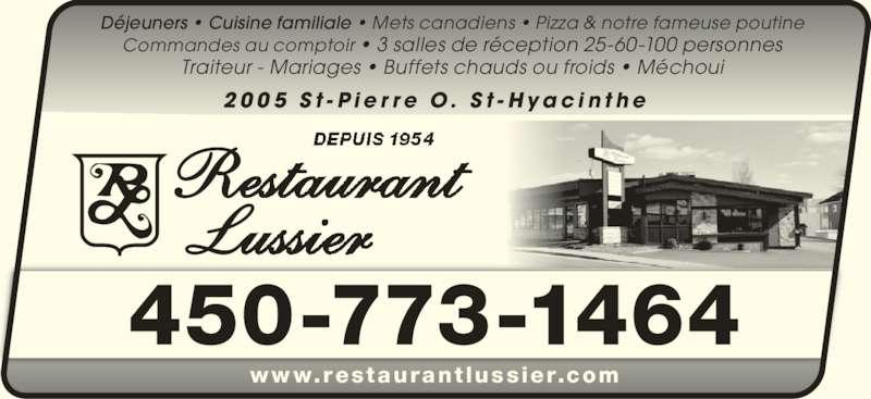Restaurant Lussier (4507731464) - Annonce illustrée======= - 2 0 0 5  S t - P i e r r e  O .  S t - H y a c i n t h e www.restaurant lussier.com 450-773-1464 Déjeuners • Cuisine familiale • Mets canadiens • Pizza & notre fameuse poutine Commandes au comptoir • 3 salles de réception 25-60-100 personnes Traiteur - Mariages • Buffets chauds ou froids • Méchoui