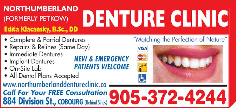"Northumberland Denture Clinic (9053724244) - Display Ad - NORTHUMBERLAND (FORMERLY PETKOW) DENTURE CLINIC Edita Klacansky, B.Sc., DD • Complete & Partial Dentures • Repairs & Relines (Same Day) • Immediate Dentures • Implant Dentures • On-Site Lab  • All Dental Plans Accepted 905-372-4244884 Division St., COBOURG (Behind Sines)Call For Your FREE Consultation www.northumberlanddentureclinic.ca NEW & EMERGENCY PATIENTS WELCOME ""Matching the Perfection of Nature"""