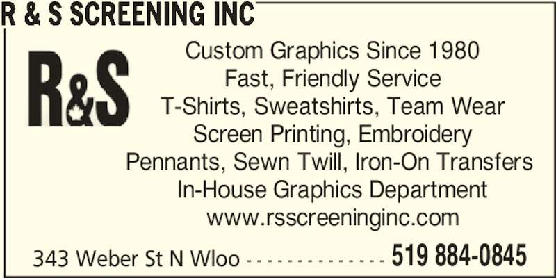 R & S Screening Inc (519-884-0845) - Display Ad - 343 Weber St N Wloo - - - - - - - - - - - - - - 519 884-0845 T-Shirts, Sweatshirts, Team Wear Screen Printing, Embroidery Pennants, Sewn Twill, Iron-On Transfers  In-House Graphics Department www.rsscreeninginc.com 343 Weber St N Wloo - - - - - - - - - - - - - - 519 884-0845 R & S SCREENING INC Custom Graphics Since 1980 Fast, Friendly Service T-Shirts, Sweatshirts, Team Wear Screen Printing, Embroidery Pennants, Sewn Twill, Iron-On Transfers  In-House Graphics Department www.rsscreeninginc.com R & S SCREENING INC Custom Graphics Since 1980 Fast, Friendly Service