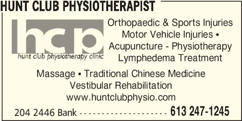 Hunt Club Physiotherapy Clinic (613-247-1245) - Display Ad - 613 247-1245 HUNT CLUB PHYSIOTHERAPIST Massage π Traditional Chinese Medicine Vestibular Rehabilitation www.huntclubphysio.com 204 2446 Bank - - - - - - - - - - - - - - - - - - - - Orthopaedic & Sports Injuries Motor Vehicle Injuries π Acupuncture - Physiotherapy Lymphedema Treatment