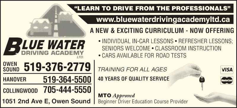 "Blue Water Driving Academy Ltd (519-376-2779) - Display Ad - A NEW & EXCITING CURRICULUM - NOW OFFERING • INDIVIDUAL IN-CAR LESSONS • REFRESHER LESSONS;   SENIORS WELCOME • CLASSROOM INSTRUCTION • CARS AVAILABLE FOR ROAD TESTS MTO Approved Beginner Driver Education Course Provider 1051 2nd Ave E, Owen Sound COLLINGWOOD HANOVER 705-444-5550 519-364-5500 OWEN SOUND 519-376-2779 ""LEARN TO DRIVE FROM THE PROFESSIONALS"" www.bluewaterdrivingacademyltd.ca TRAINING FOR ALL AGES 40 YEARS OF QUALITY SERVICE"