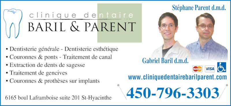 Clinique Dentaire Baril & Parent (4507963303) - Annonce illustrée======= - 6165 boul Laframboise suite 201 St-Hyacinthe 450-796-3303 Gabriel Baril d.m.d. Stéphane Parent d.m.d. • Dentisterie générale - Dentisterie esthétique • Couronnes & ponts - Traitement de canal • Extraction de dents de sagesse • Traitement de gencives • Couronnes & prothèses sur implants www.cliniquedentairebarilparent.com
