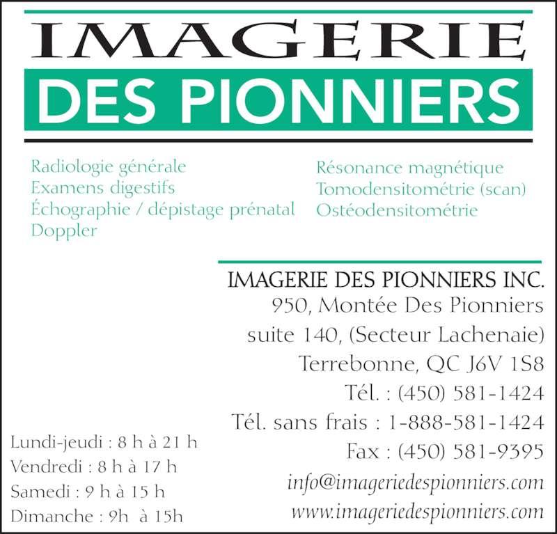Imagerie des Pionniers (450-581-1424) - Annonce illustrée======= - Lundi-jeudi : 8 h à 21 h Vendredi : 8 h à 17 h Samedi : 9 h à 15 h Dimanche : 9h  à 15h  Radiologie générale Examens digestifs Échographie / dépistage prénatal Doppler Résonance magnétique Tomodensitométrie (scan) Ostéodensitométrie IMAGERIE DES PIONNIERS INC. 950, Montée Des Pionniers suite 140, (Secteur Lachenaie) Terrebonne, QC J6V 1S8 Tél. : (450) 581-1424 Tél. sans frais : 1-888-581-1424 Fax : (450) 581-9395 www.imageriedespionniers.com DES PIONNIERS